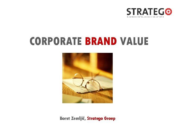 CORPORATE BRAND VALUE Borut Zemljič, Stratego Group