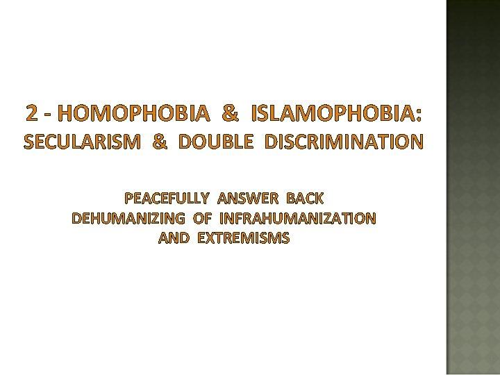 2 - HOMOPHOBIA & ISLAMOPHOBIA: SECULARISM & DOUBLE DISCRIMINATION PEACEFULLY ANSWER BACK DEHUMANIZING OF