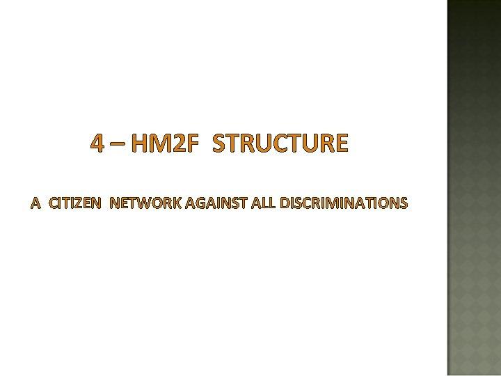4 – HM 2 F STRUCTURE A CITIZEN NETWORK AGAINST ALL DISCRIMINATIONS