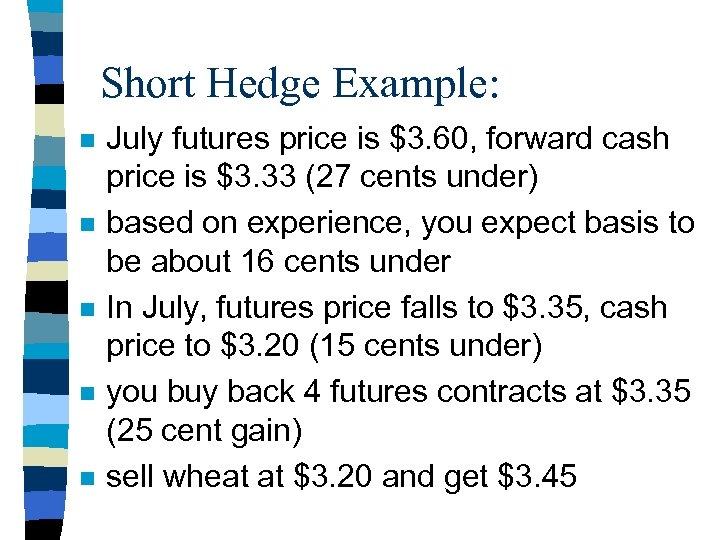 Short Hedge Example: n n n July futures price is $3. 60, forward cash