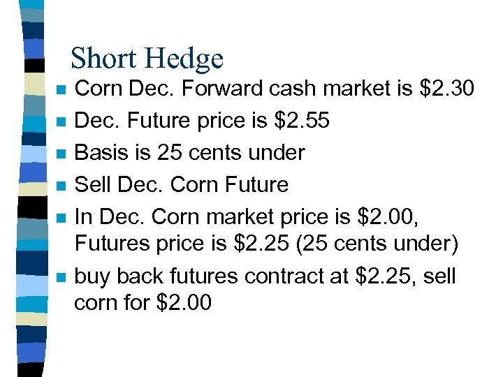 Short Hedge n n n Corn Dec. Forward cash market is $2. 30 Dec.