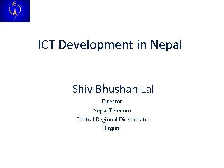 ICT Development in Nepal Shiv Bhushan Lal Director Nepal Telecom Central Regional Directorate Birgunj
