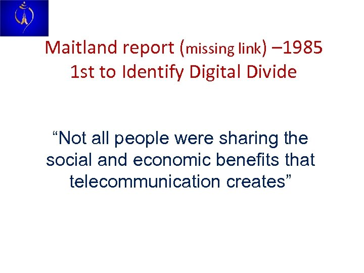 "Maitland report (missing link) – 1985 1 st to Identify Digital Divide ""Not all"
