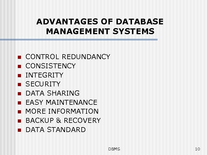 ADVANTAGES OF DATABASE MANAGEMENT SYSTEMS n n n n n CONTROL REDUNDANCY CONSISTENCY INTEGRITY