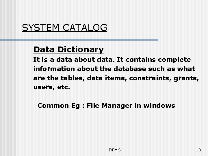 SYSTEM CATALOG Data Dictionary It is a data about data. It contains complete information