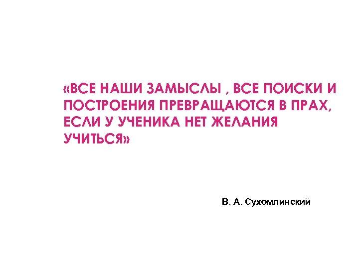 «ВСЕ НАШИ ЗАМЫСЛЫ , ВСЕ ПОИСКИ И ПОСТРОЕНИЯ ПРЕВРАЩАЮТСЯ В ПРАХ, ЕСЛИ У