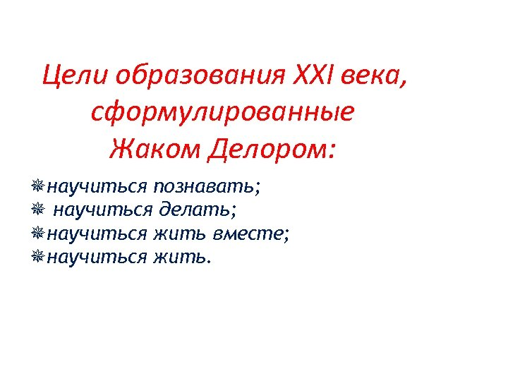 Цели образования XXI века, сформулированные Жаком Делором: ¯научиться познавать; ¯ научиться делать; ¯научиться
