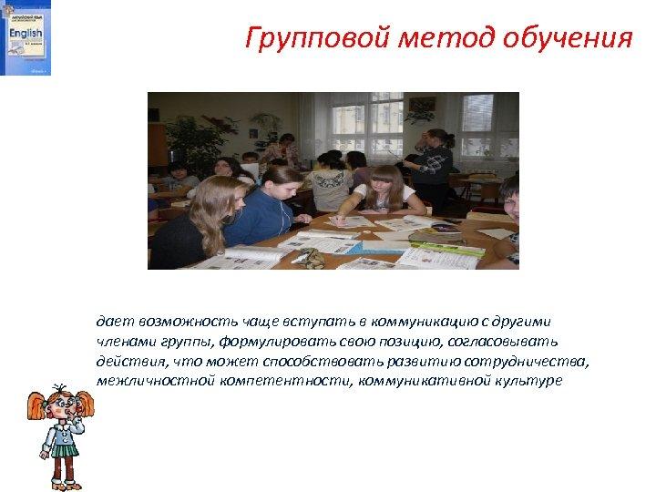 Групповой метод обучения дает возможность чаще вступать в коммуникацию с другими членами группы, формулировать