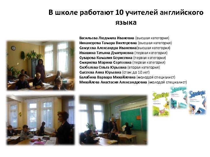 В школе работают 10 учителей английского языка Васильева Людмила Ивановна (высшая категория) Никанорова Тамара