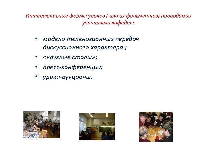 Интерактивные формы уроков ( или их фрагментов) проводимых учителями кафедры: • модели телевизионных передач