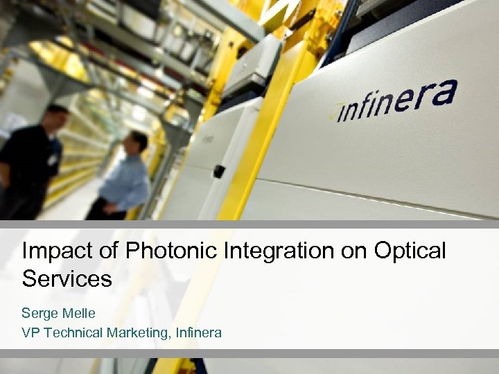 Impact of Photonic Integration on Optical Services Serge Melle VP Technical Marketing, Infinera