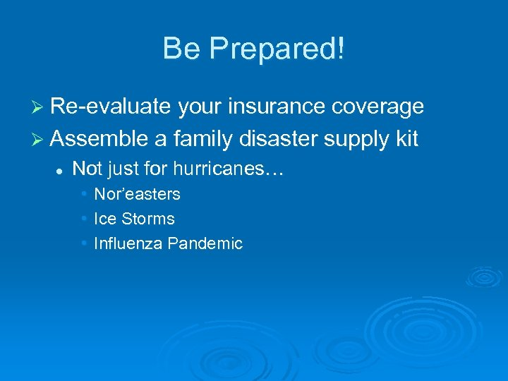Be Prepared! Ø Re-evaluate your insurance coverage Ø Assemble a family disaster supply kit