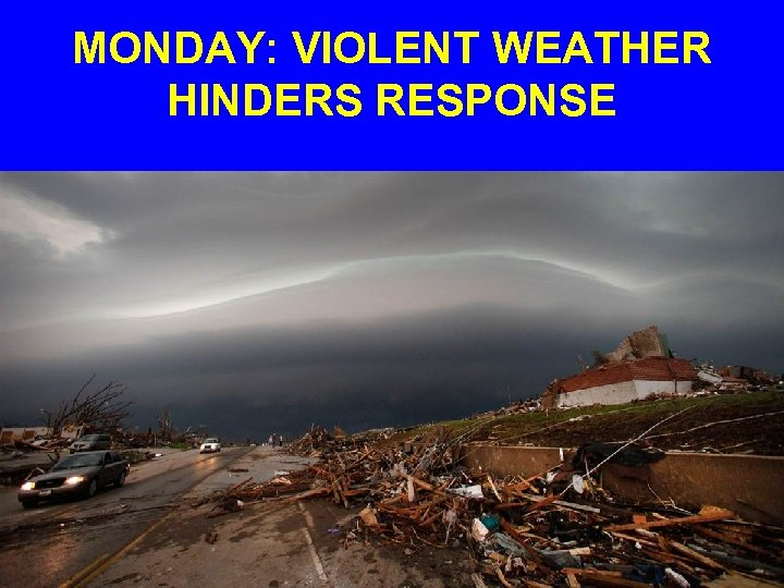 MONDAY: VIOLENT WEATHER HINDERS RESPONSE