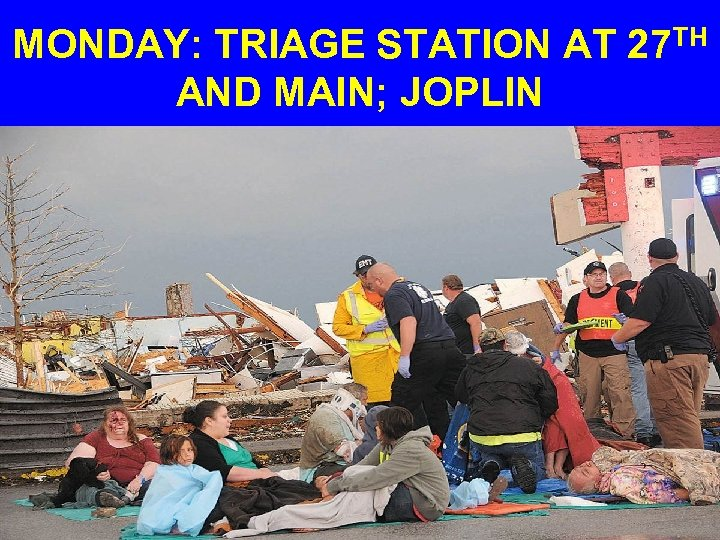 MONDAY: TRIAGE STATION AT 27 TH AND MAIN; JOPLIN
