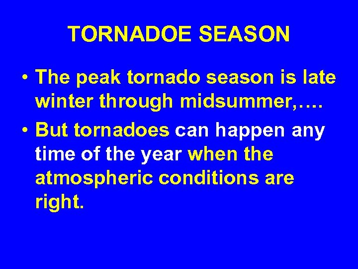 TORNADOE SEASON • The peak tornado season is late winter through midsummer, …. •
