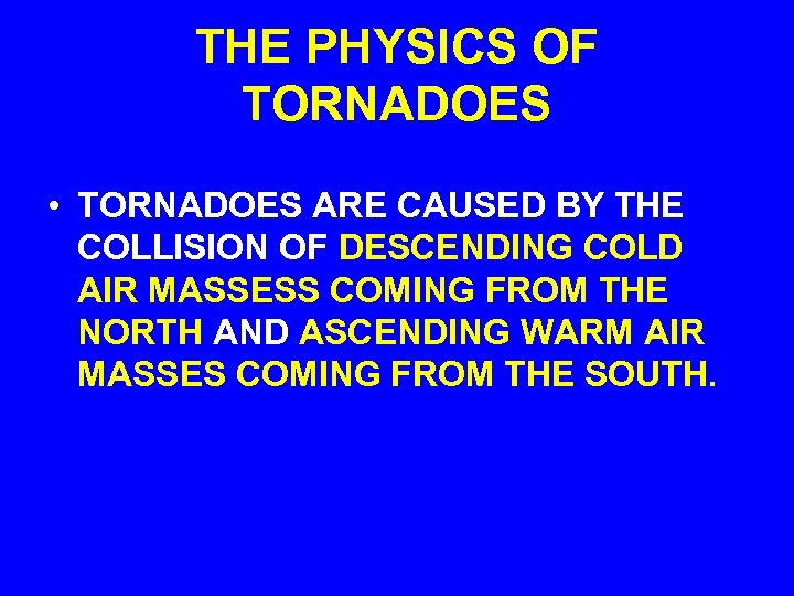 THE PHYSICS OF TORNADOES • TORNADOES ARE CAUSED BY THE COLLISION OF DESCENDING COLD