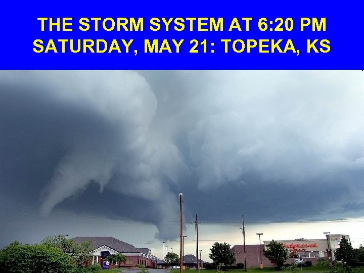 THE STORM SYSTEM AT 6: 20 PM SATURDAY, MAY 21: TOPEKA, KS