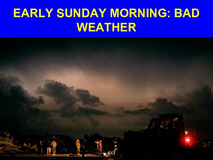 EARLY SUNDAY MORNING: BAD WEATHER