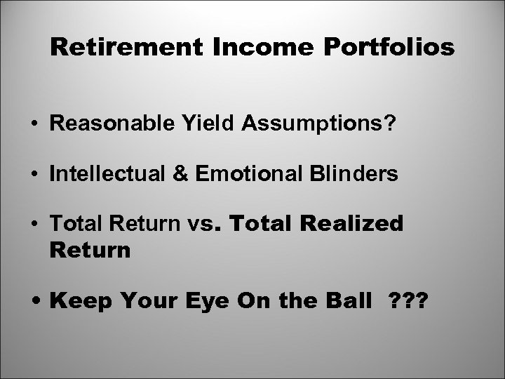 Retirement Income Portfolios • Reasonable Yield Assumptions? • Intellectual & Emotional Blinders • Total