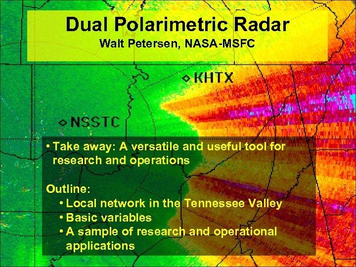 Dual Polarimetric Radar Walt Petersen, NASA-MSFC • Take away: A versatile and useful tool