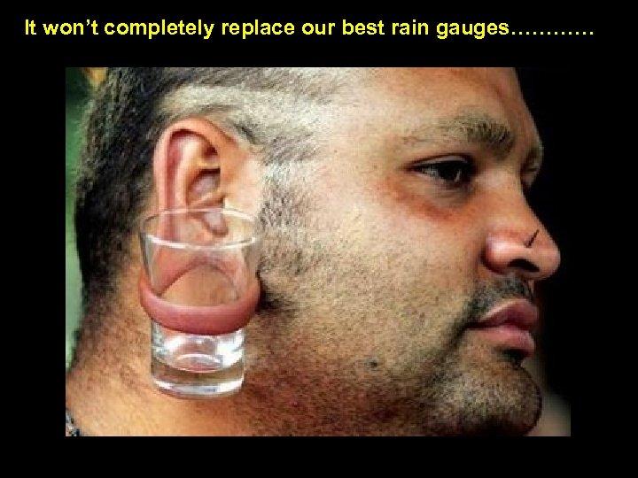 It won't completely replace our best rain gauges…………