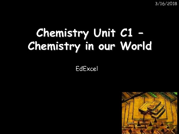 3/16/2018 Chemistry Unit C 1 – Chemistry in our World Ed. Excel