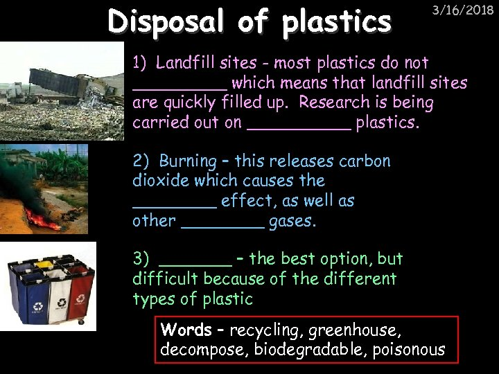 Disposal of plastics 3/16/2018 1) Landfill sites - most plastics do not _____ which