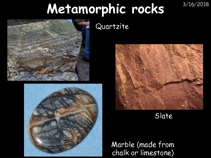Metamorphic rocks Quartzite Slate Marble (made from chalk or limestone) 3/16/2018