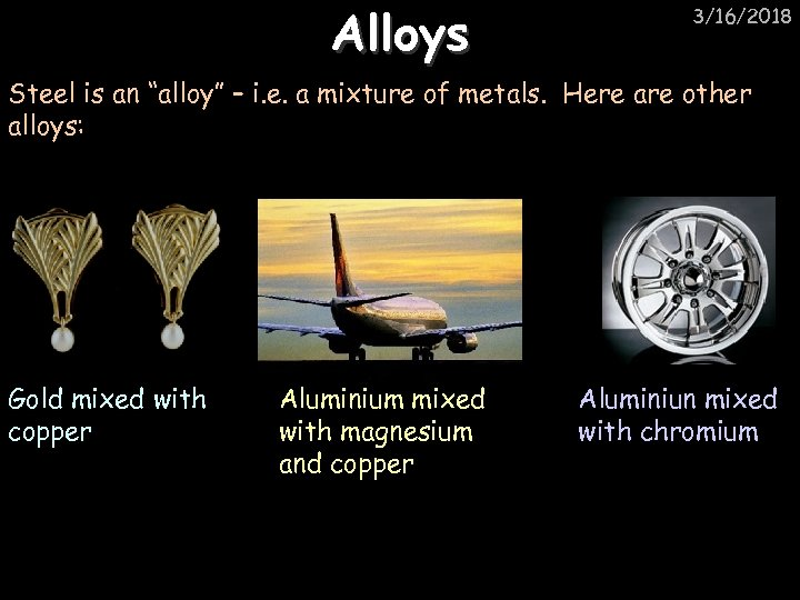 "Alloys 3/16/2018 Steel is an ""alloy"" – i. e. a mixture of metals. Here"