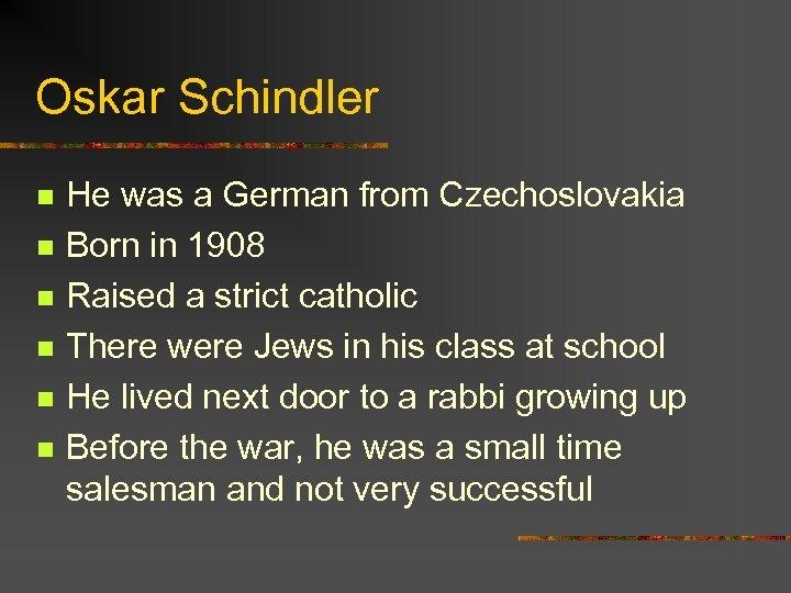 Oskar Schindler n n n He was a German from Czechoslovakia Born in 1908