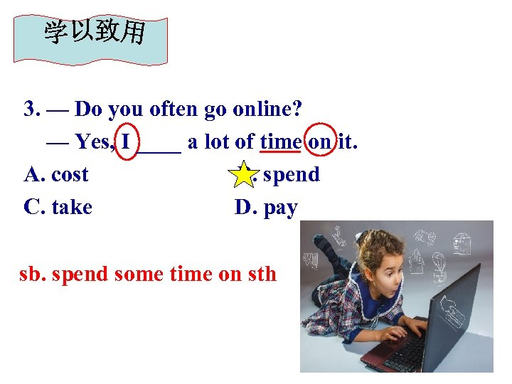 3. — Do you often go online? — Yes, I ____ a lot of