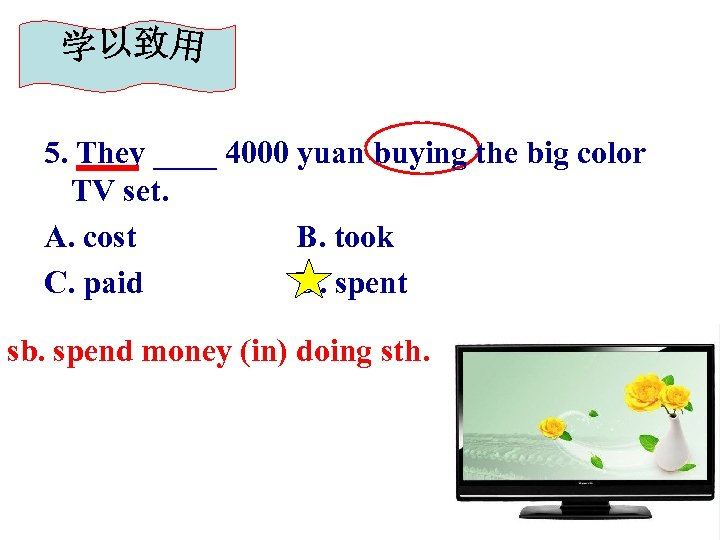 5. They ____ 4000 yuan buying the big color TV set. A. cost B.