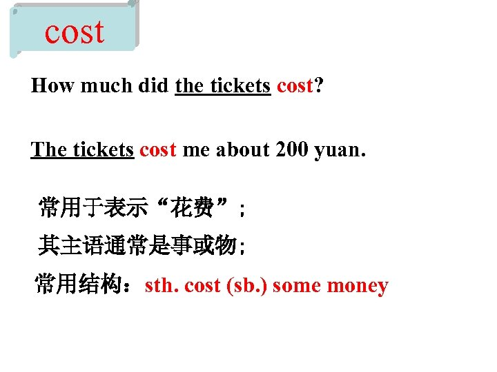 cost How much did the tickets cost? The tickets cost me about 200 yuan.