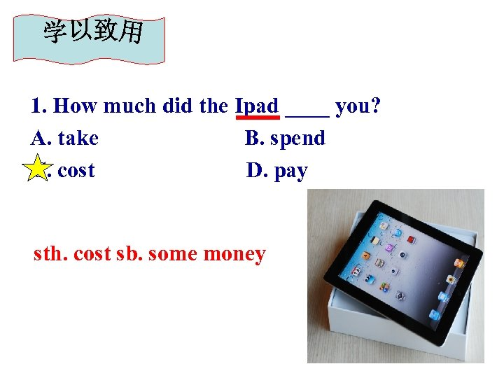 1. How much did the Ipad ____ you? A. take B. spend C. cost