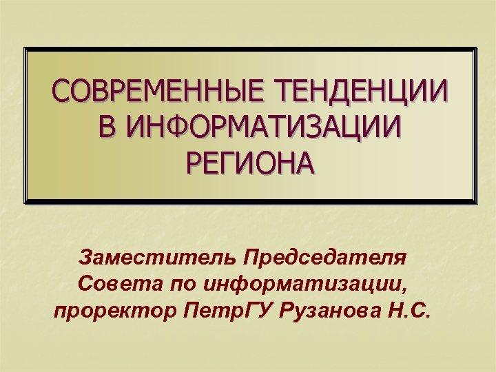 СОВРЕМЕННЫЕ ТЕНДЕНЦИИ В ИНФОРМАТИЗАЦИИ РЕГИОНА Заместитель Председателя Совета по информатизации, проректор Петр. ГУ Рузанова