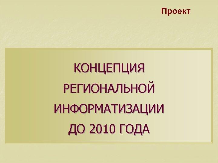Проект КОНЦЕПЦИЯ РЕГИОНАЛЬНОЙ ИНФОРМАТИЗАЦИИ ДО 2010 ГОДА