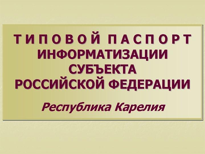 ТИПОВОЙ ПАСПОРТ ИНФОРМАТИЗАЦИИ СУБЪЕКТА РОССИЙСКОЙ ФЕДЕРАЦИИ Республика Карелия