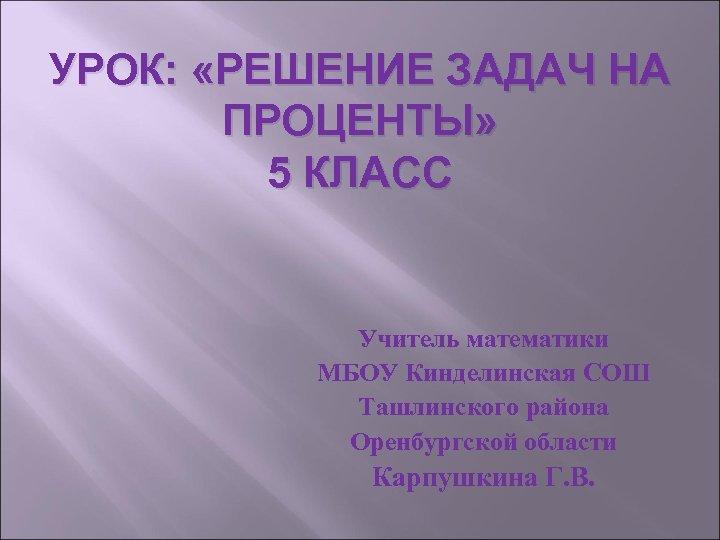 УРОК: «РЕШЕНИЕ ЗАДАЧ НА ПРОЦЕНТЫ» 5 КЛАСС Учитель математики МБОУ Кинделинская СОШ Ташлинского района