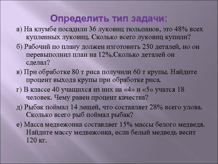 Определить тип задачи: а) На клумбе посадили 36 луковиц тюльпанов, это 48% всех купленных