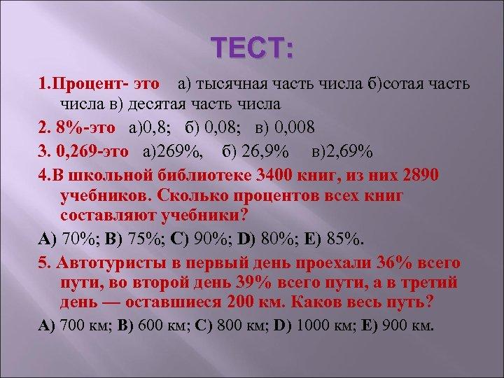 ТЕСТ: 1. Процент- это а) тысячная часть числа б)сотая часть числа в) десятая часть