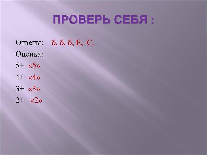 ПРОВЕРЬ СЕБЯ : Ответы: б, б, б, Е, С. Оценка: 5+ « 5» 4+