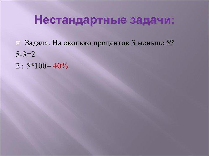 Нестандартные задачи: Задача. На сколько процентов 3 меньше 5? 5 -3=2 2 : 5*100=
