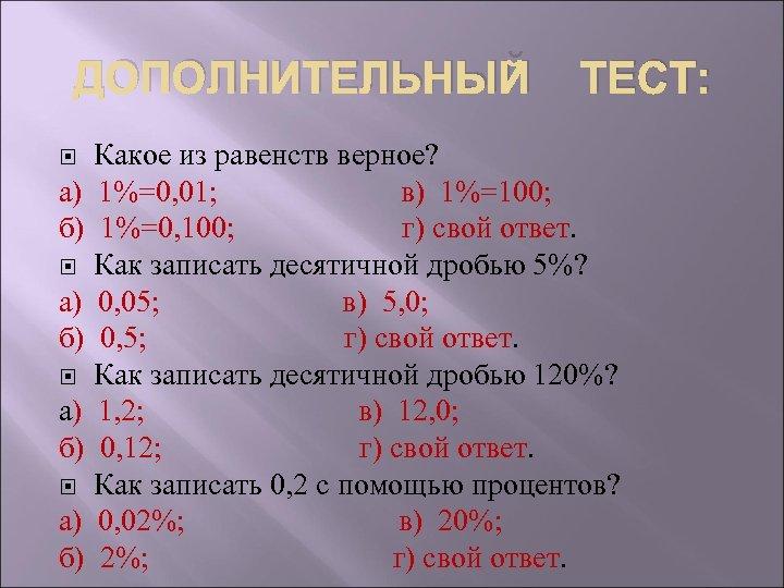 ДОПОЛНИТЕЛЬНЫЙ ТЕСТ: Какое из равенств верное? а) 1%=0, 01; в) 1%=100; б) 1%=0, 100;