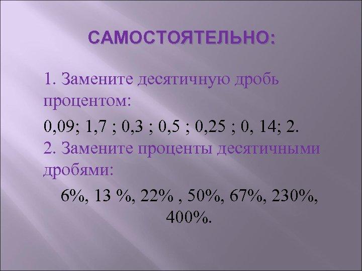 САМОСТОЯТЕЛЬНО: 1. Замените десятичную дробь процентом: 0, 09; 1, 7 ; 0, 3 ;