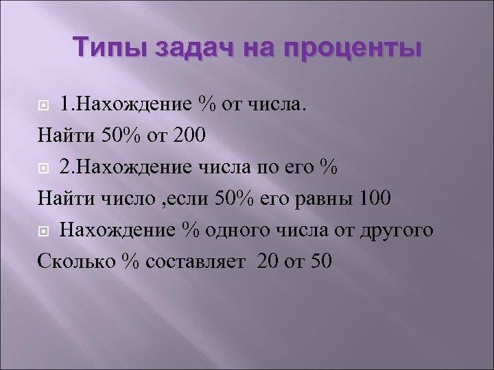 Типы задач на проценты 1. Нахождение % от числа. Найти 50% от 200 2.