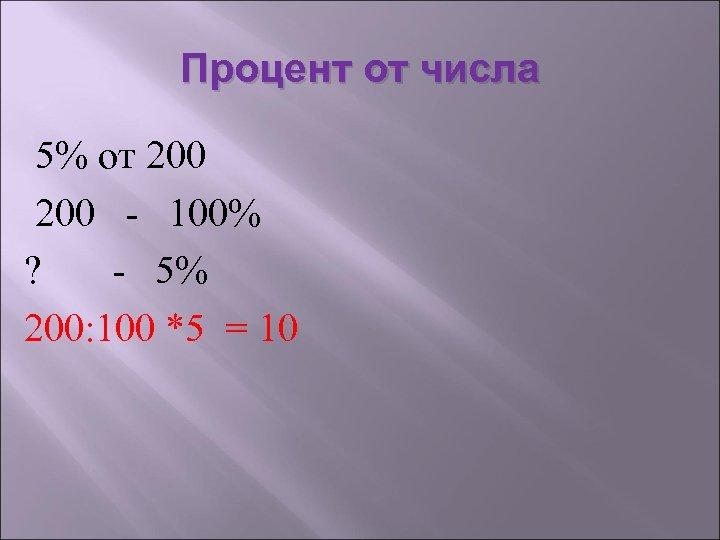 Процент от числа 5% от 200 - 100% ? - 5% 200: 100 *5