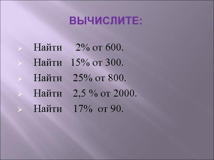 ВЫЧИСЛИТЕ: Ø Найти 2% от 600. Ø Найти 15% от 300. Ø Найти 25%