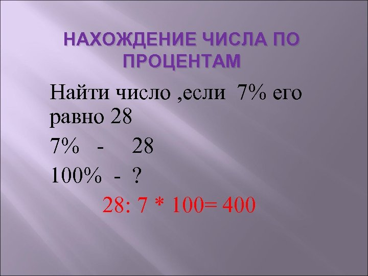 НАХОЖДЕНИЕ ЧИСЛА ПО ПРОЦЕНТАМ Найти число , если 7% его равно 28 7% -