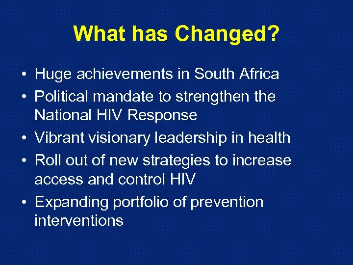 What has Changed? • Huge achievements in South Africa • Political mandate to strengthen