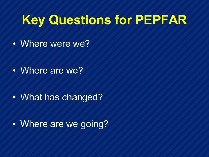 Key Questions for PEPFAR • Where we? • Where are we? • What has